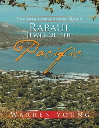 Rabaul Jewel of the Pacific: A Pictorial Look at Historic Rabaul