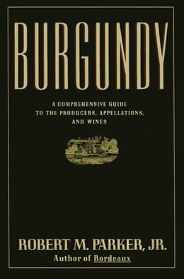 Book Burgundy: A Comprehensive Guide to the Producers, Appelatio by Robert M. Parker