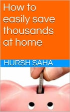 How to easily save thousands at home by Hursh Saha