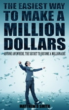 The Easiest Way to Make a Million Dollars: Anyone Anywhere, the Secret to Become a Millionaire by Matthew D. Smith