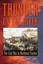 Thunder on the River: The Civil War in Northeast Florida by Daniel L Schafer