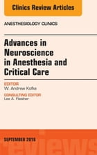 Advances in Neuroscience in Anesthesia and Critical Care, An Issue of Anesthesiology Clinics, E-Book by W. Andrew Kofke, MD, MBA, FCCM