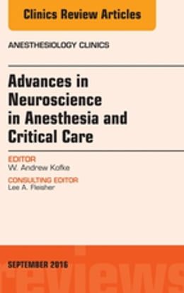 Book Advances in Neuroscience in Anesthesia and Critical Care, An Issue of Anesthesiology Clinics, E-Book by W. Andrew Kofke, MD, MBA, FCCM