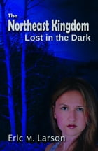 The Northeast Kingdom: Lost in the Dark by Eric M Larson