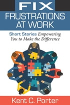 Fix Frustrations At Work: Short Stories Empowering You to Make the Difference by Kent C. Porter