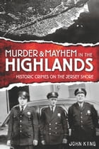 Murder and Mayhem in the Highlands: Historic Crimes of the Jersey Shore by John P. King