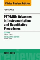 PET/MRI: Advances in Instrumentation and Quantitative Procedures, An Issue of PET Clinics, E-Book by Habib Zaidi, PhD, PD