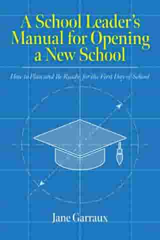 A School Leaders Manual for Opening a New School: How to Plan and Be Ready for the First Day of School