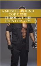 A Muscle-Bound Cop Came Through the Ironntop Gym by Wayne Swaggart