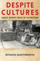 Despite Cultures: Early Soviet Rule in Tajikistan by Botakoz Kassymbekova