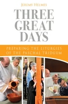 Three Great Days: Preparing the Liturgies of the Paschal Triduum by Jeremy Helmes