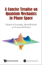 A Concise Treatise on Quantum Mechanics in Phase Space by Thomas L Curtright