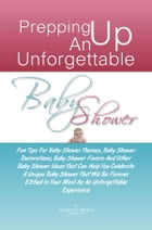 Prepping Up An Unforgettable Baby Shower: Fun Tips For Baby Shower Themes, Baby Shower Decorations, Baby Shower Favors And Other Baby Shower I by Dorothy R. Nelson