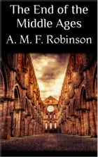 The End of the Middle Ages by A. Mary F. Robinson