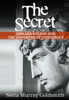 The Secret: Edward Wilson And The Government Conspiracy by Netta Murray Goldsmith