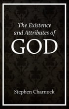 The Existence and Attributes of God by Stephen Charnock