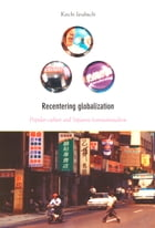 Recentering Globalization: Popular Culture and Japanese Transnationalism by Koichi Iwabuchi