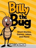 Billy the Bug: Short Stories, Games, Jokes, and More! by Uncle Amon