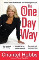 The One-Day Way: Today Is All the Time You Need to Lose All the Weight You Want by Chantel Hobbs