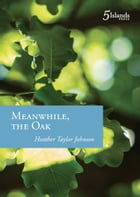 Meanwhile, the Oak by Heather Taylor Johnson
