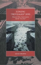 Judging 'Privileged' Jews: Holocaust Ethics, Representation, and the 'Grey Zone' by Adam Brown