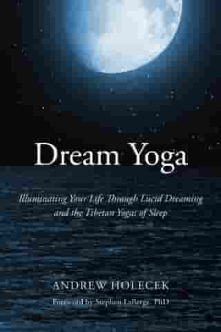 Dream Yoga: Illuminating Your Life Through Lucid Dreaming and the Tibetan Yogas of Sleep