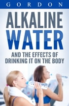 ALKALINE WATER AND THE EFFECTS OF DRINKING IT ON THE BODY: The Health benefits of Alkaline Water by Gordon
