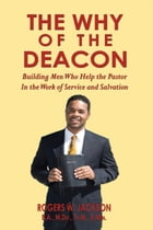 The Why of the Deacon: Building Men Who Help the Pastor In the Work of Service and Salvation