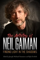 The Artistry of Neil Gaiman: Finding Light in the Shadows by Joseph Michael Sommers
