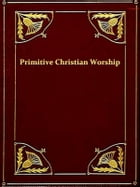 Primitive Christian Worship: Or, the Evidence of Holy Scripture and the Church, against the Invocation of Saints and Angels, and  by J. Endell Tyler