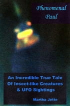 Phenomenal Paul: An Incredible True Tale of Insect-like Creatures & UFO Sightings by Martha Jette