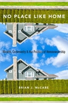 No Place Like Home: Wealth, Community and the Politics of Homeownership by Brian J. McCabe