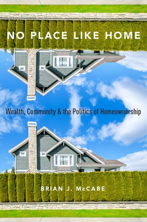 No Place Like Home Wealth,  Community and the Politics of Homeownership