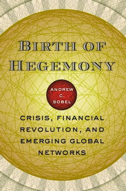 Book Birth of Hegemony: Crisis, Financial Revolution, and Emerging Global Networks by Andrew C. Sobel