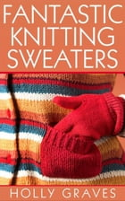 Fantastic Knitting Sweaters by Holly Graves