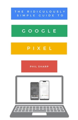 The Ridiculously Simple Guide to Google Pixel: A Beginners Guide to Pixel 3, Pixel Slate and Pixelbook