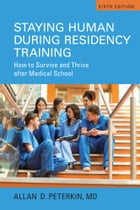 Staying Human during Residency Training: How to Survive and Thrive After Medical School, Sixth Edition by Allan D. Peterkin