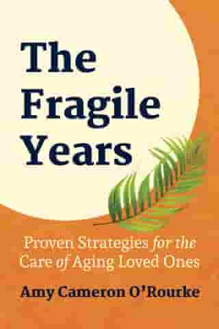 The Fragile Years: Proven Strategies for the Care of Aging Loved Ones by Amy Cameron O'Rourke