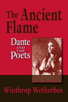 Book Ancient Flame, The: Dante and the Poets by Wetherbee, Winthrop
