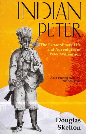 Indian Peter The Extraordinary Life and Adventures of Peter Williamson
