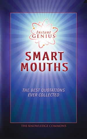 Instant Genius: Smart Mouths: The Best Quotations Ever Collected by The Knowledge Commons