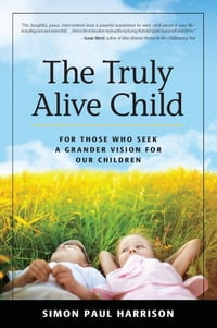 The Truly Alive Child: For Those Who Seek a Grander Vision for Our Children