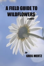 A Field Guide To Wildflowers by Greg Mertz