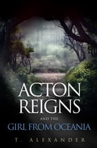 Acton Reigns and the Girl from Oceania by T. Alexander