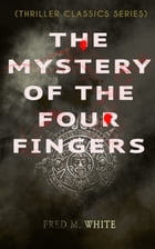 THE MYSTERY OF THE FOUR FINGERS (Thriller Classics Series): The Secret Of the Aztec Power - Occult Thriller by Fred M. White