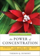 Power of Concentration, Part Three: Create the Life You Want, A Hampton Roads Collection by Theron Q. Dumont