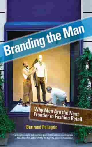 Branding the Man: Why Men Are the Next Frontier in Fashion Retail by Bertrand Pellegrin