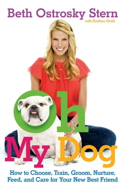 Book Oh My Dog: How to Choose, Train, Groom, Nurture, Feed, and Care for Your New Best Friend by Kristina Grish