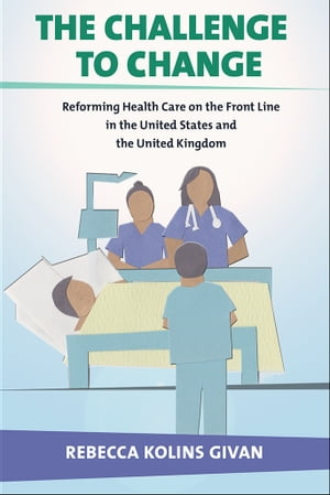 The Challenge to Change Reforming Health Care on the Front Line in the United States and the United Kingdom