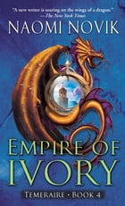 Empire of Ivory: A Novel of Temeraire by Naomi Novik
